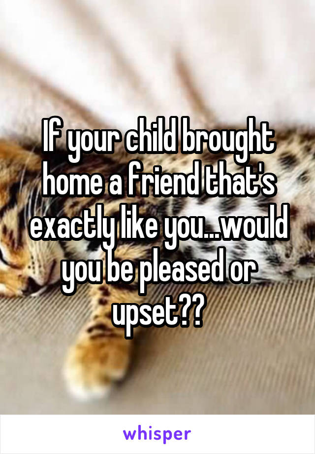 If your child brought home a friend that's exactly like you...would you be pleased or upset??
