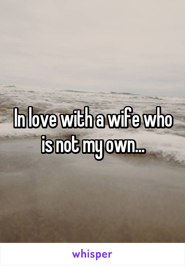 In love with a wife who is not my own...