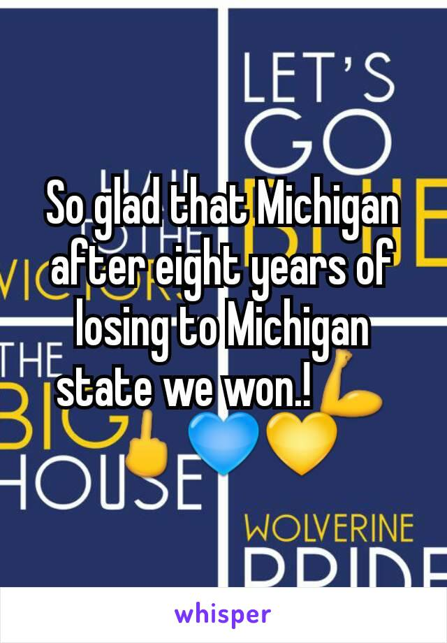 So glad that Michigan after eight years of losing to Michigan state we won.!💪🖕💙💛