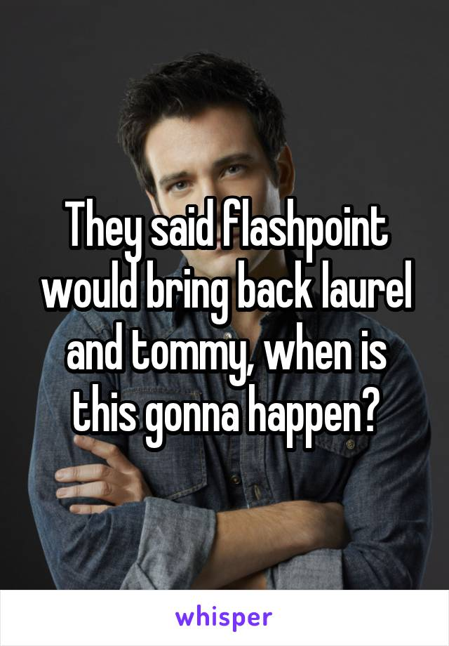 They said flashpoint would bring back laurel and tommy, when is this gonna happen?
