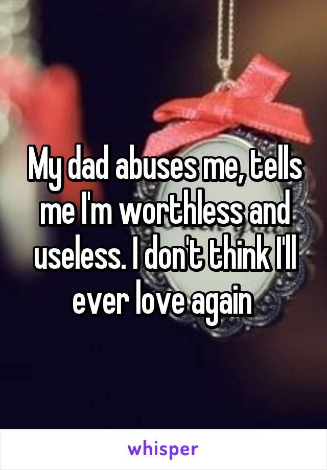 My dad abuses me, tells me I'm worthless and useless. I don't think I'll ever love again
