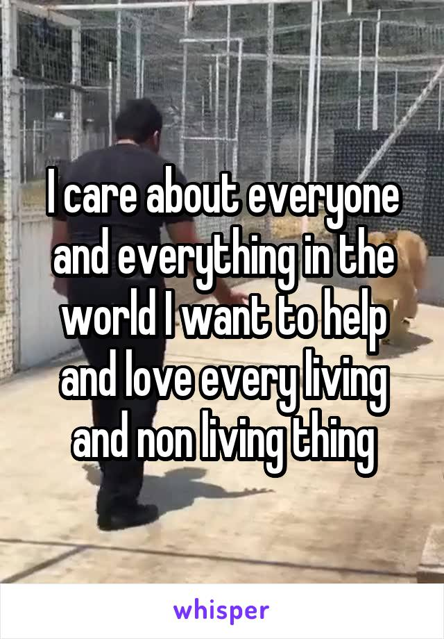 I care about everyone and everything in the world I want to help and love every living and non living thing