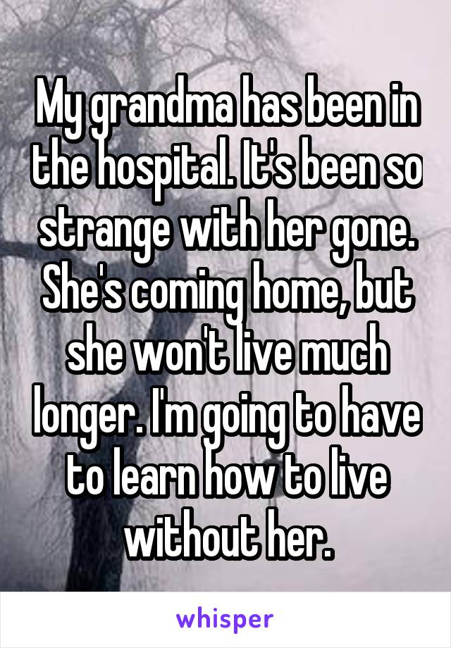 My grandma has been in the hospital. It's been so strange with her gone. She's coming home, but she won't live much longer. I'm going to have to learn how to live without her.