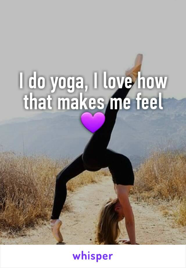 I do yoga, I love how that makes me feel 💜