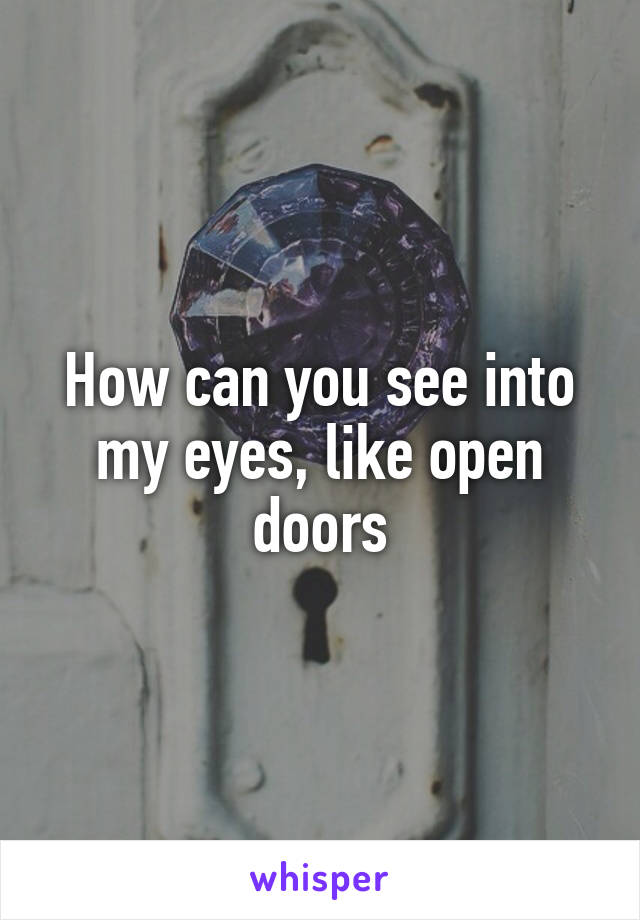 How can you see into my eyes, like open doors