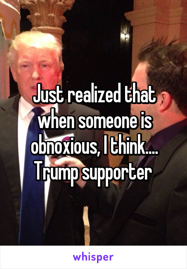 Just realized that when someone is obnoxious, I think.... Trump supporter