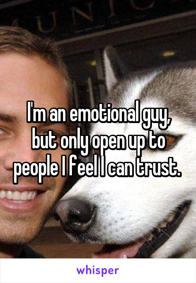 I'm an emotional guy, but only open up to people I feel I can trust.