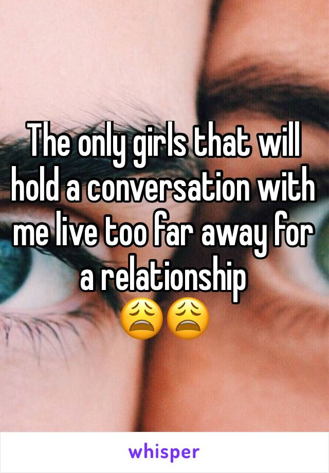The only girls that will hold a conversation with me live too far away for a relationship 😩😩