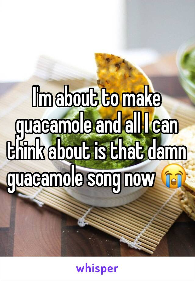 I'm about to make guacamole and all I can think about is that damn guacamole song now 😭
