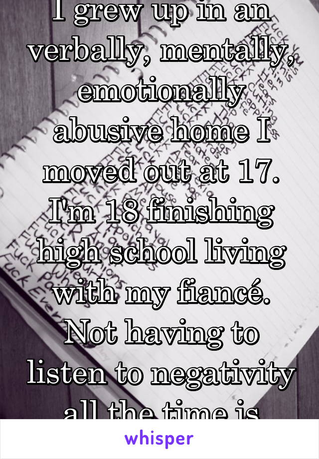I grew up in an verbally, mentally, emotionally abusive home I moved out at 17. I'm 18 finishing high school living with my fiancé. Not having to listen to negativity all the time is amazing. I'm free