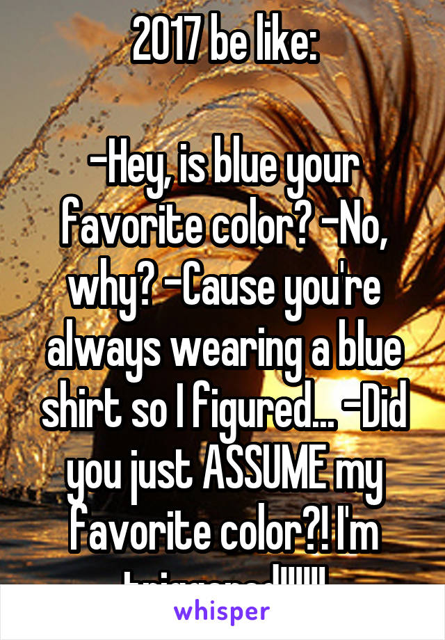 2017 be like:  -Hey, is blue your favorite color? -No, why? -Cause you're always wearing a blue shirt so I figured... -Did you just ASSUME my favorite color?! I'm triggered!!!!!!