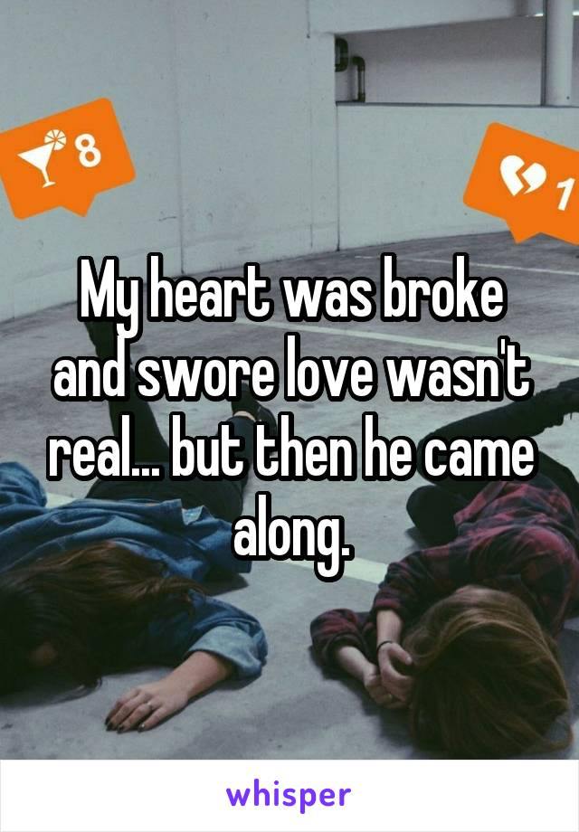 My heart was broke and swore love wasn't real... but then he came along.