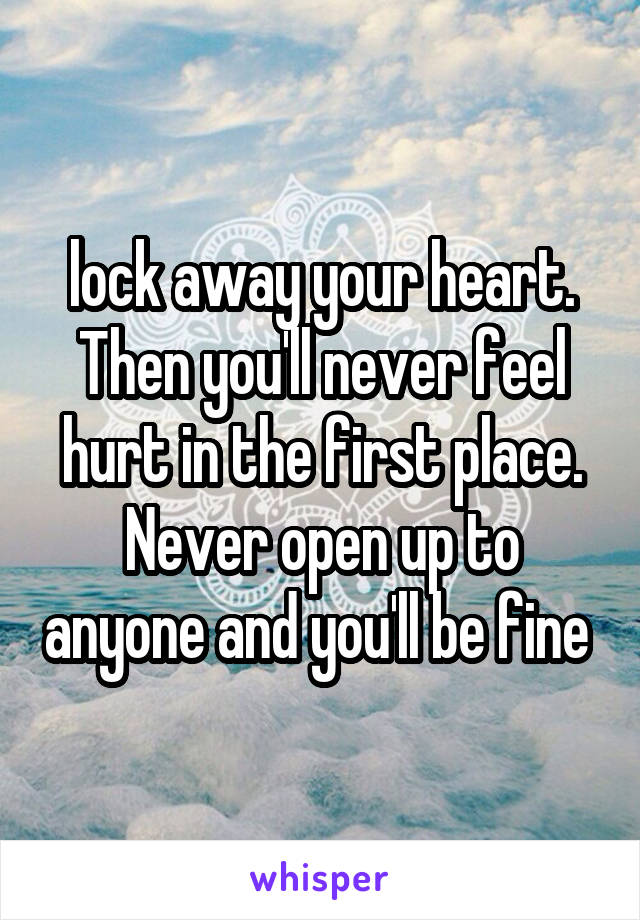 lock away your heart. Then you'll never feel hurt in the first place. Never open up to anyone and you'll be fine