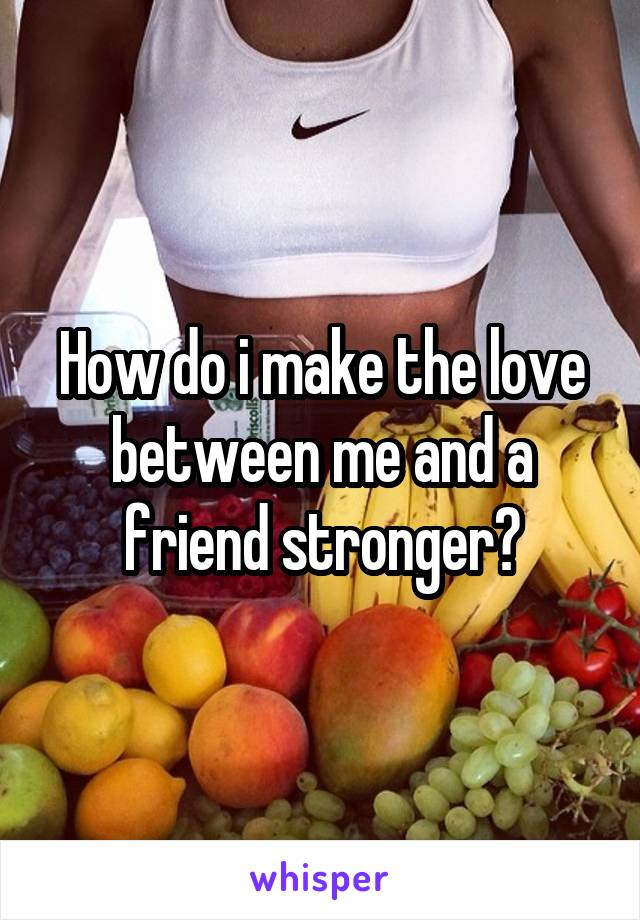 How do i make the love between me and a friend stronger?