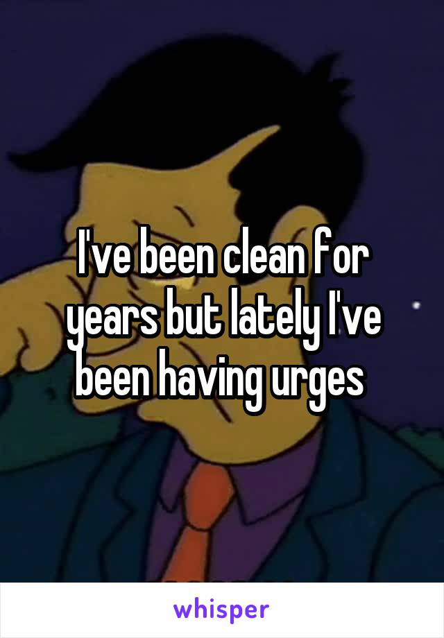 I've been clean for years but lately I've been having urges