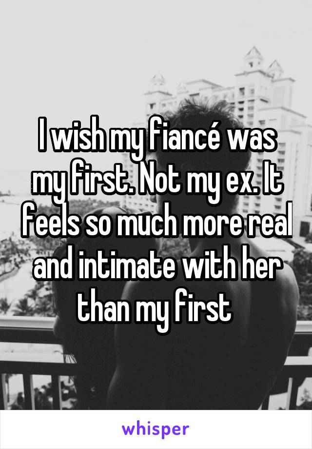 I wish my fiancé was my first. Not my ex. It feels so much more real and intimate with her than my first
