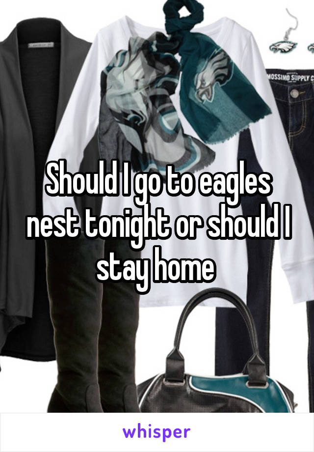 Should I go to eagles nest tonight or should I stay home