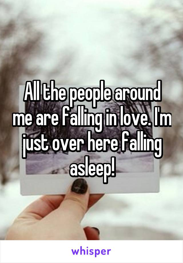 All the people around me are falling in love. I'm just over here falling asleep!