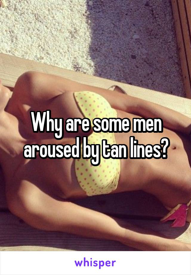 Why are some men aroused by tan lines?