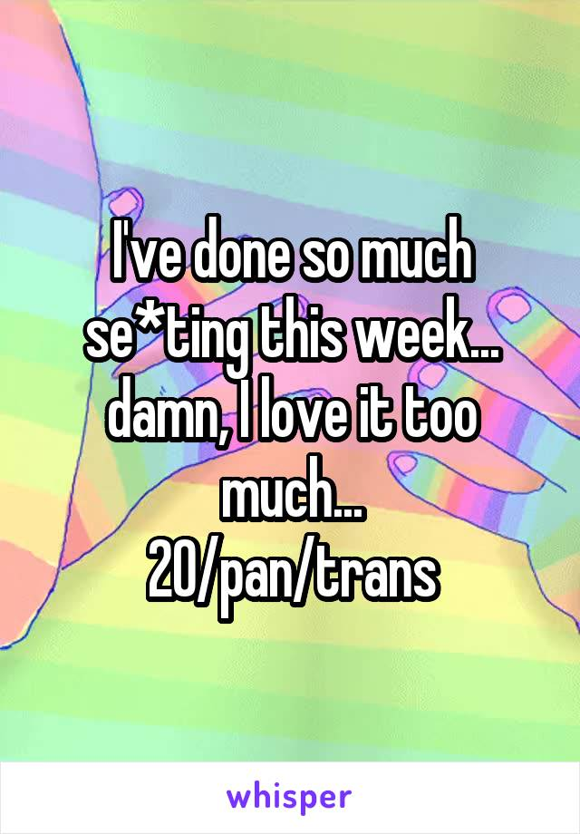 I've done so much se*ting this week... damn, I love it too much... 20/pan/trans