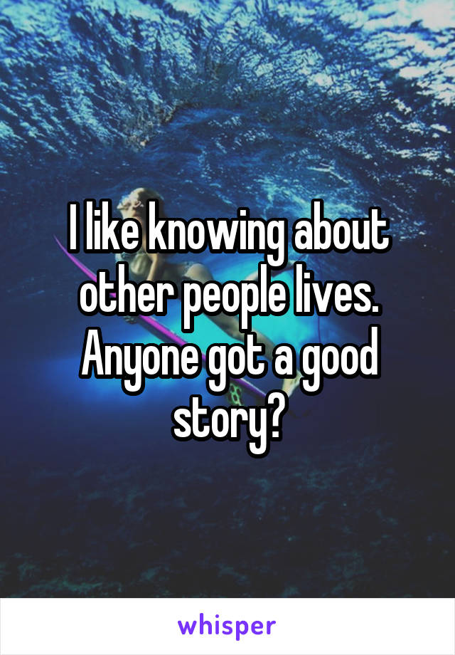 I like knowing about other people lives. Anyone got a good story?