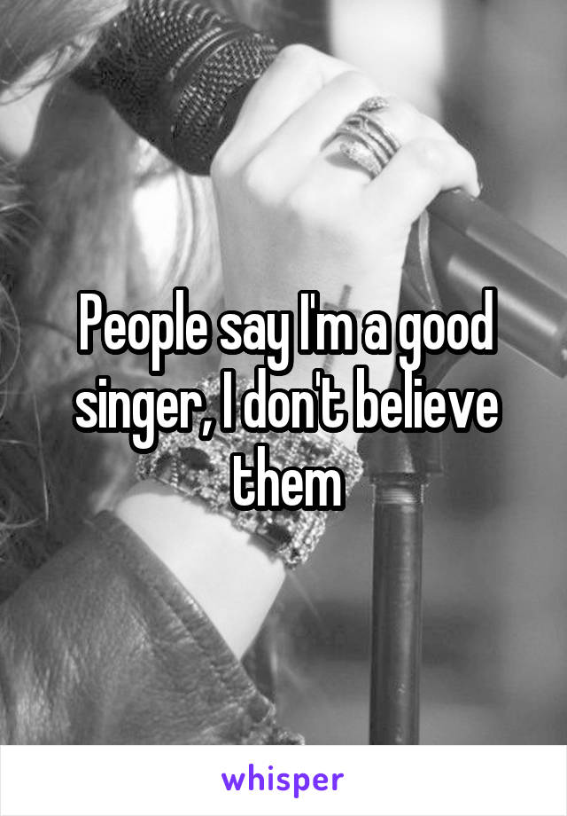 People say I'm a good singer, I don't believe them