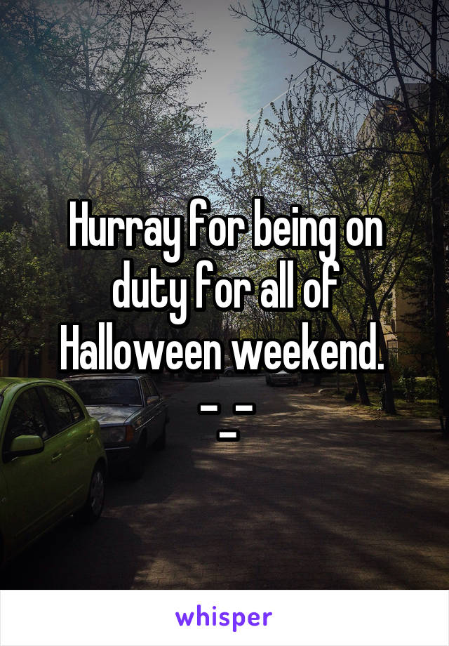 Hurray for being on duty for all of Halloween weekend.  -_-