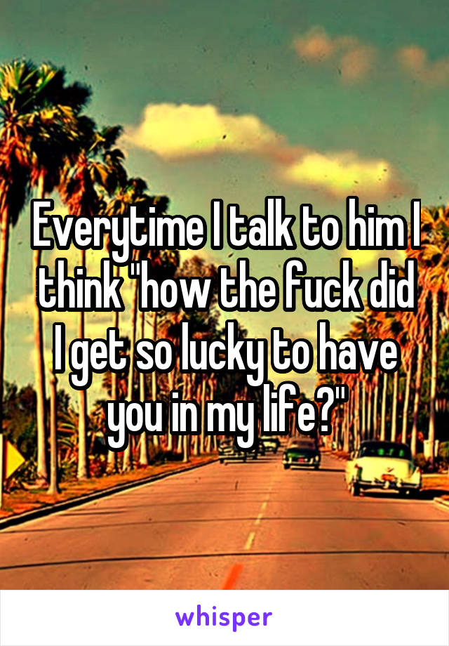 """Everytime I talk to him I think """"how the fuck did I get so lucky to have you in my life?"""""""