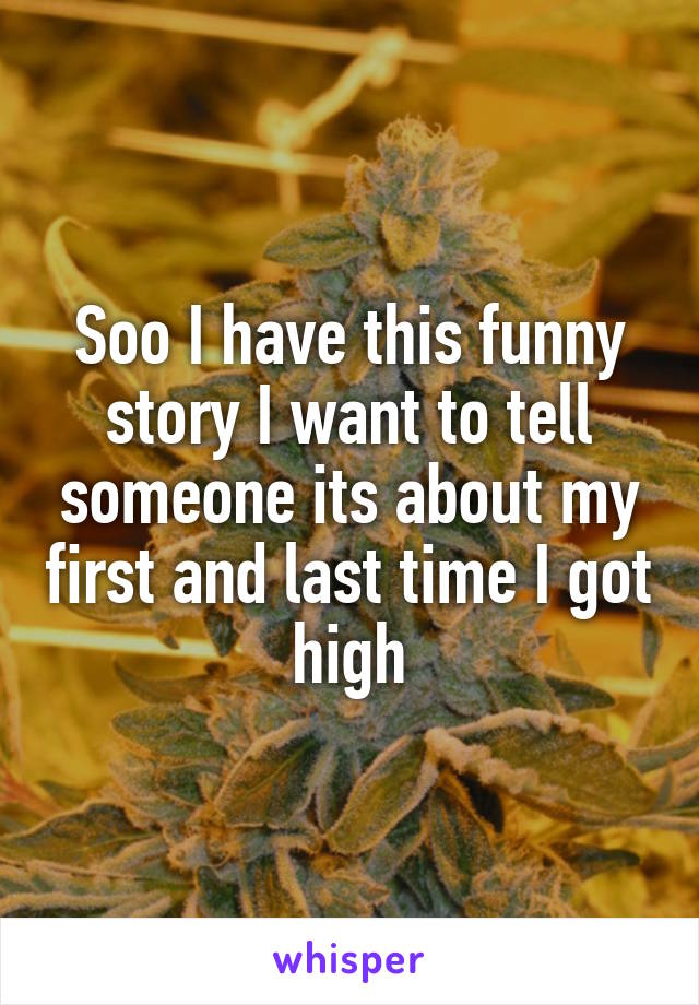 Soo I have this funny story I want to tell someone its about my first and last time I got high