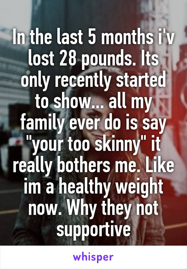 """In the last 5 months i'v lost 28 pounds. Its only recently started to show... all my family ever do is say """"your too skinny"""" it really bothers me. Like im a healthy weight now. Why they not supportive"""