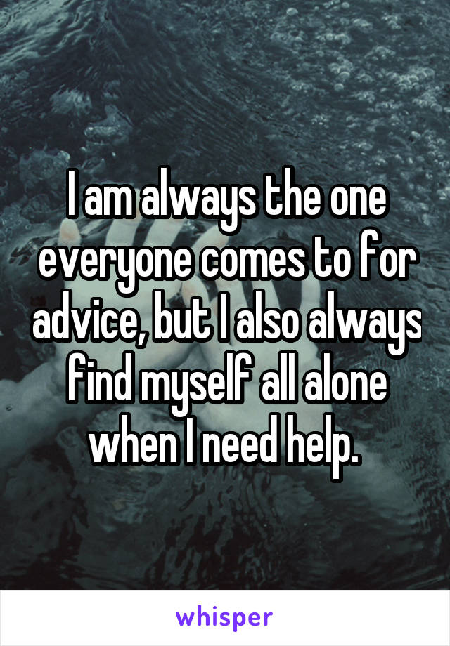 I am always the one everyone comes to for advice, but I also always find myself all alone when I need help.