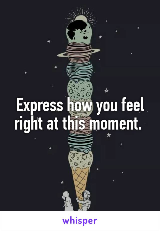 Express how you feel right at this moment.