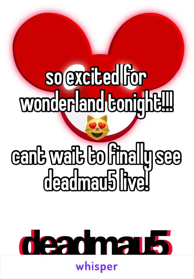 so excited for wonderland tonight!!!  😻 cant wait to finally see deadmau5 live!