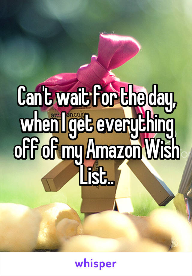 Can't wait for the day, when I get everything off of my Amazon Wish List..