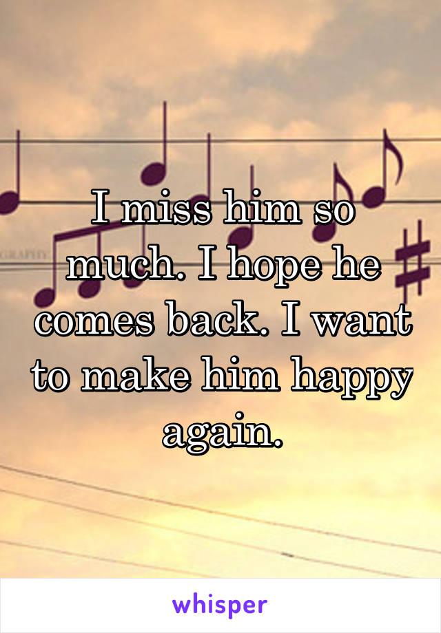 I miss him so much. I hope he comes back. I want to make him happy again.