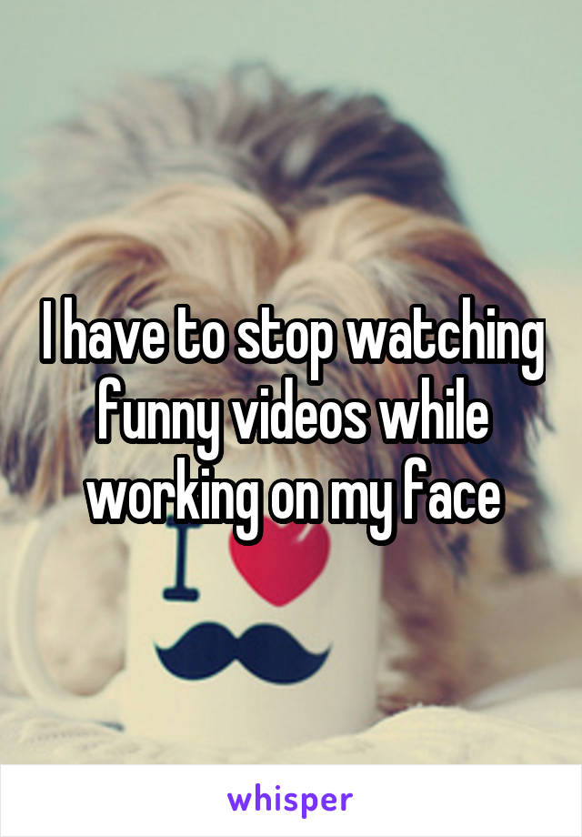 I have to stop watching funny videos while working on my face