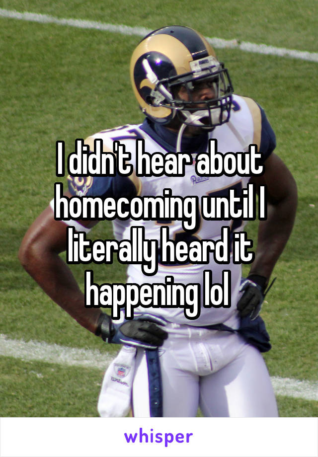I didn't hear about homecoming until I literally heard it happening lol