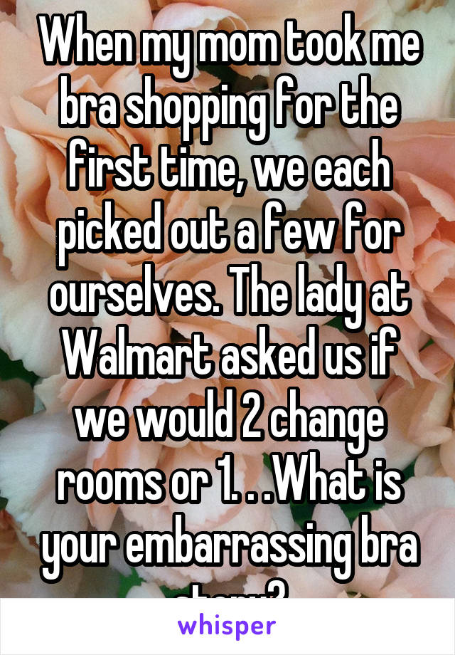 When my mom took me bra shopping for the first time, we each picked out a few for ourselves. The lady at Walmart asked us if we would 2 change rooms or 1. . .What is your embarrassing bra story?