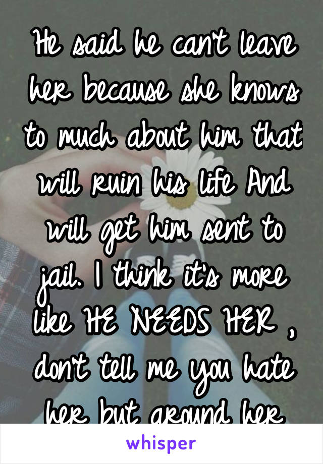 He said he can't leave her because she knows to much about him that will ruin his life And will get him sent to jail. I think it's more like HE NEEDS HER , don't tell me you hate her but around her