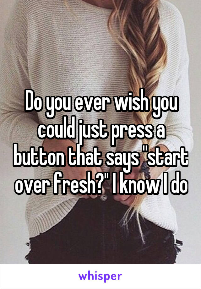 "Do you ever wish you could just press a button that says ""start over fresh?"" I know I do"