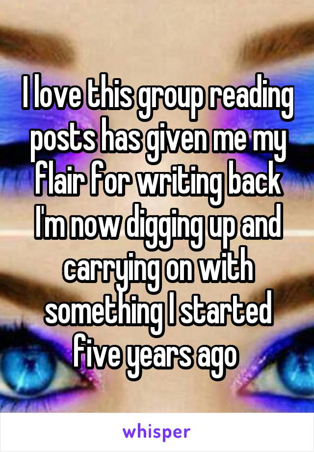 I love this group reading posts has given me my flair for writing back I'm now digging up and carrying on with something I started five years ago