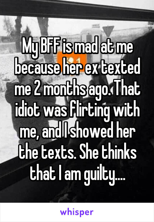 My BFF is mad at me because her ex texted me 2 months ago. That idiot was flirting with me, and I showed her the texts. She thinks that I am guilty....