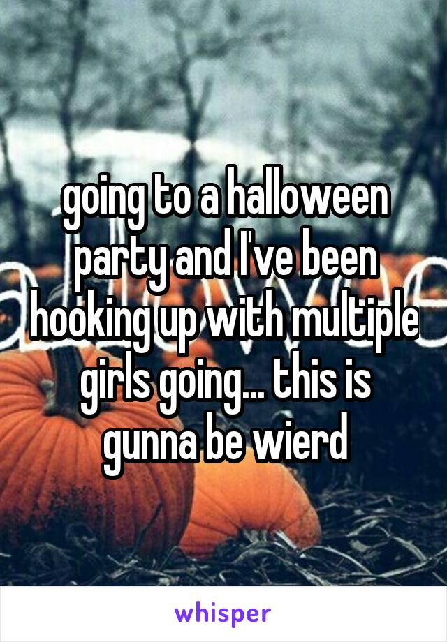 going to a halloween party and I've been hooking up with multiple girls going... this is gunna be wierd