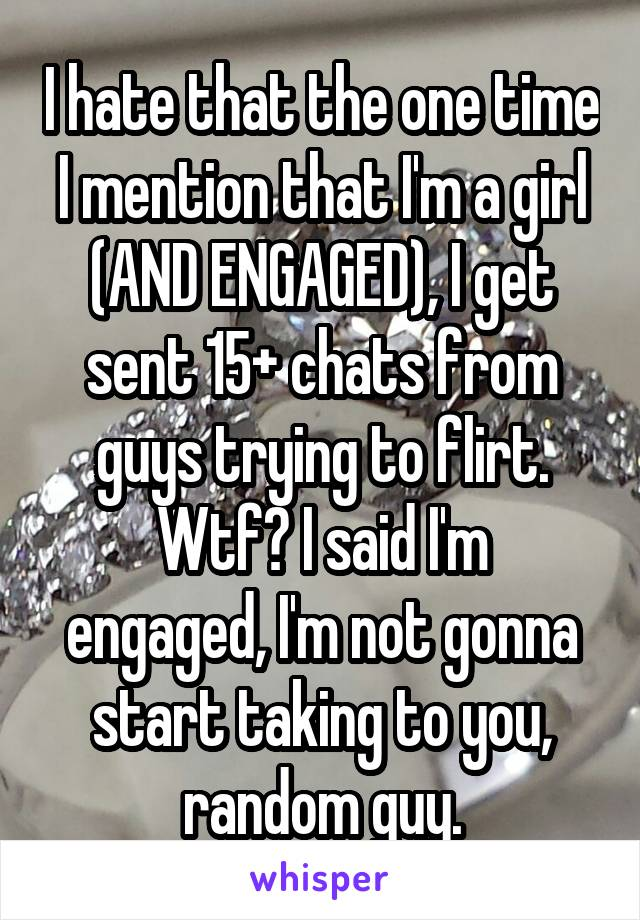 I hate that the one time I mention that I'm a girl (AND ENGAGED), I get sent 15+ chats from guys trying to flirt. Wtf? I said I'm engaged, I'm not gonna start taking to you, random guy.