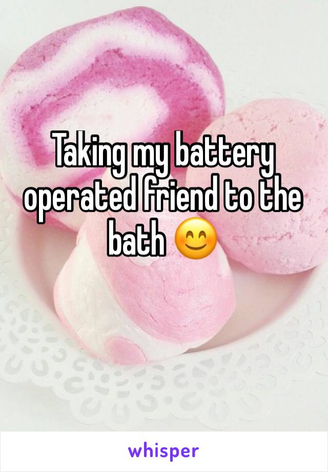 Taking my battery operated friend to the bath 😊