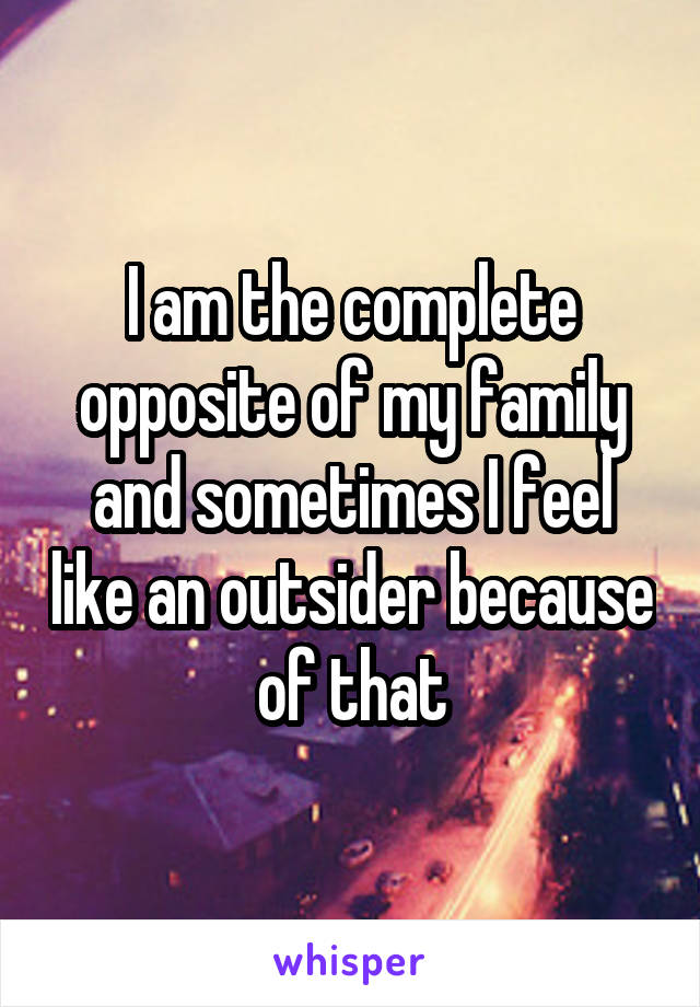 I am the complete opposite of my family and sometimes I feel like an outsider because of that