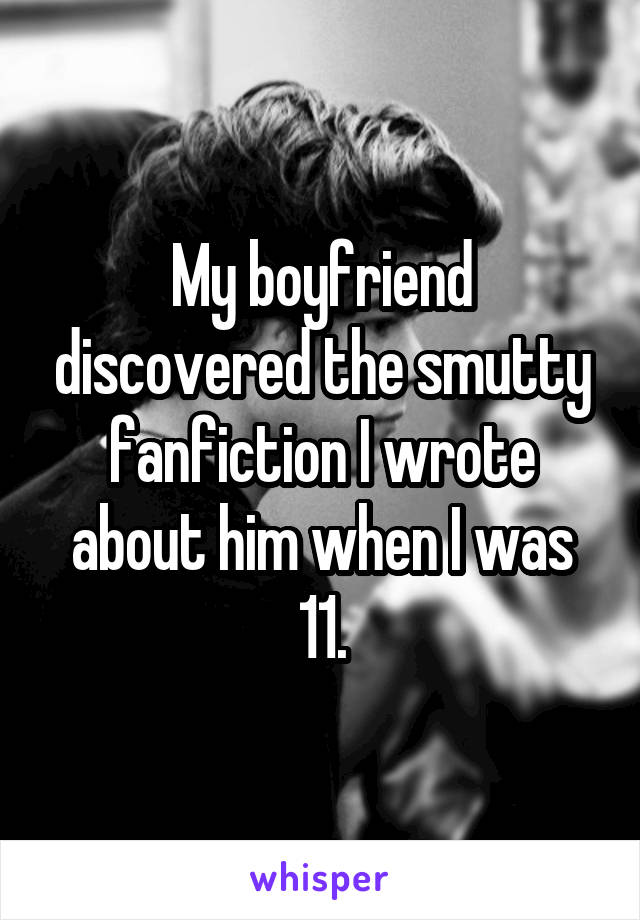 My boyfriend discovered the smutty fanfiction I wrote about him when I was 11.