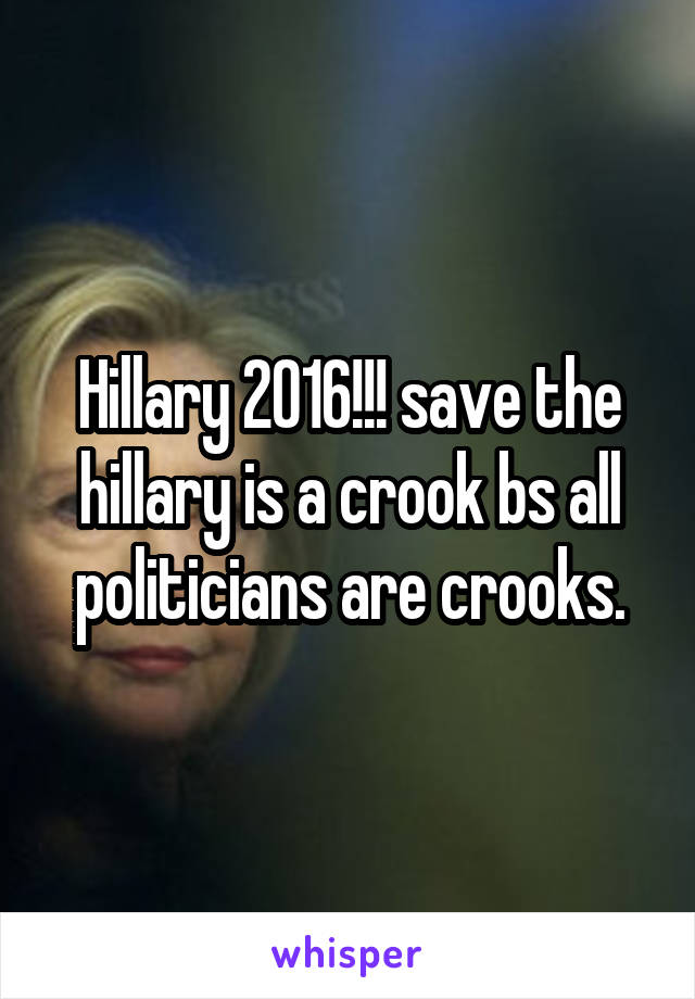 Hillary 2016!!! save the hillary is a crook bs all politicians are crooks.