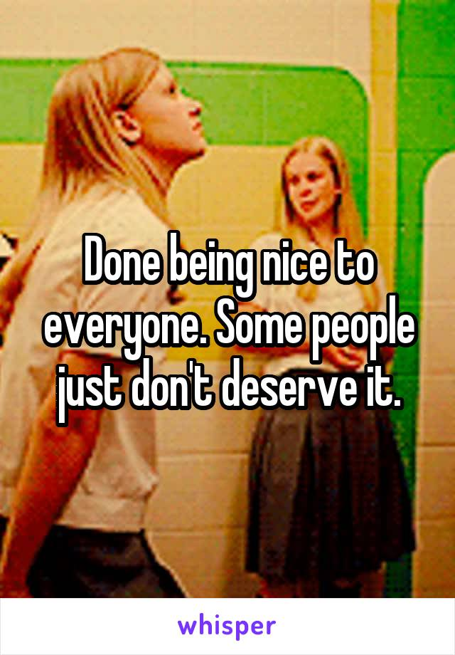 Done being nice to everyone. Some people just don't deserve it.