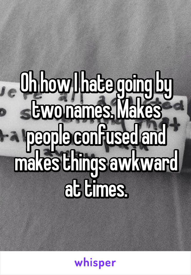 Oh how I hate going by two names. Makes people confused and makes things awkward at times.